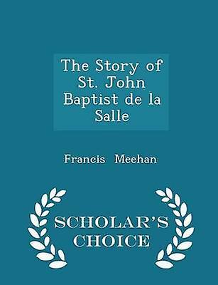 The Story of St. John Baptist de la Salle  Scholars Choice Edition by Meehan & Francis
