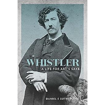 Whistler - A Life for Art's Sake by Daniel E. Sutherland - 97803002326