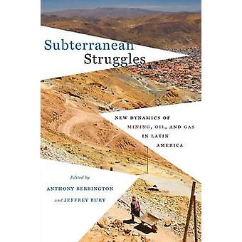 Subterranean Struggles - New Dynamics of Mining - Oil - and Gas in Lat