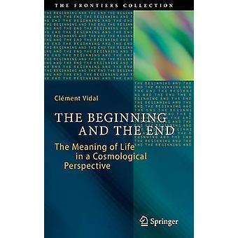 The Beginning and the End  The Meaning of Life in a Cosmological Perspective by Vidal & Clement