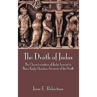 The Death of Judas The Characterization of Judas Iscariot in Three Early Christian Accounts of His Death by Robertson & Jesse E.