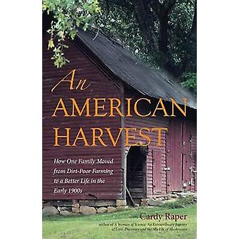 American Harvest How One Family Moved from DirtPoor Farming to a Better Life in the Early 1900s by Raper & Cardy