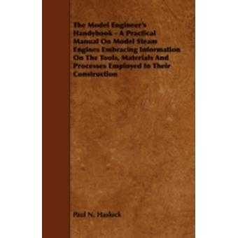 The Model Engineers Handybook  A Practical Manual on Model Steam Engines Embracing Information on the Tools Materials and Processes Employed in Their Construction by Hasluck & Paul N.