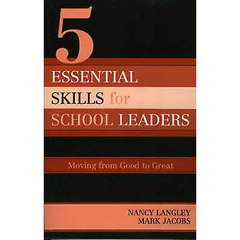5 Essential Skills of School Leadership Moving from Good to Great by Langley & Nancy