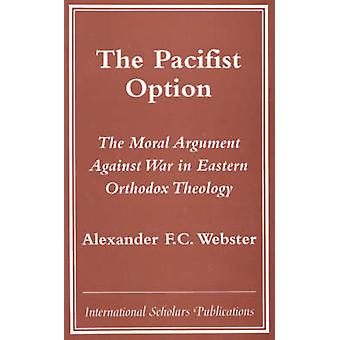 Pacifist Option The Moral Argument Against War in Eastern Orthodox Theology by Webster & Alexander F. C.