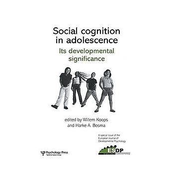Social Cognition in Adolescence Its Developmental Significance  A Special Issue of the European Journal of Developmental Psychology by Koops & Willem