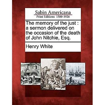The memory of the just  a sermon delivered on the occasion of the death of John Nitchie Esq. by White & Henry