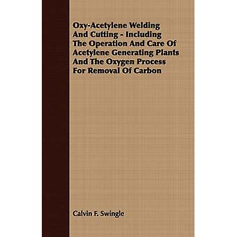 OxyAcetylene Welding And Cutting  Including The Operation And Care Of Acetylene Generating Plants And The Oxygen Process For Removal Of Carbon by Swingle & Calvin F.