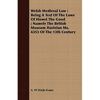 Welsh Medieval Law  Being A Text Of The Laws Of Howel The Good  Namely The British Museum Harleian Ms. 4353 Of The 13th Century by WadeEvans & A. W