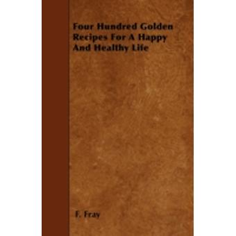 Four Hundred Golden Recipes For A Happy And Healthy Life by Fray & F.