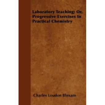 Laboratory Teaching Or Progressive Exercises In Practical Chemistry by Bloxam & Charles Loudon