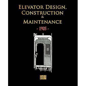 Elevator Design Construction and Maintenance  1905 by Merchant Books