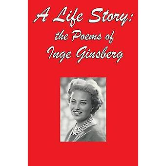 A Life Story the Poems of Inge Ginsberg by Ginsberg & Inge