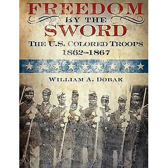 Freedom by the Sword The U.S. Colored Troops 18621867 CMH Publication 30241 by Dobak & William A.