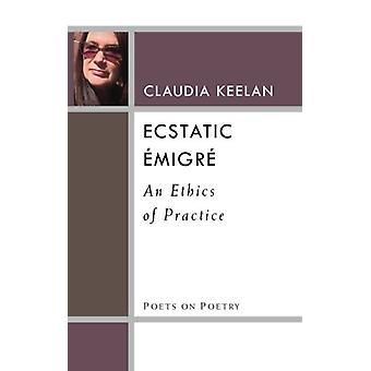 Ecstatic Emigre - An Ethics of Practice by Claudia Keelan - 9780472037