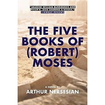 The Five Books Of robert Moses by Arthur Nersesian