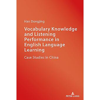 Vocabulary Knowledge and Listening Performance in English Language Learning  Case Studies in China by Dongjing Han