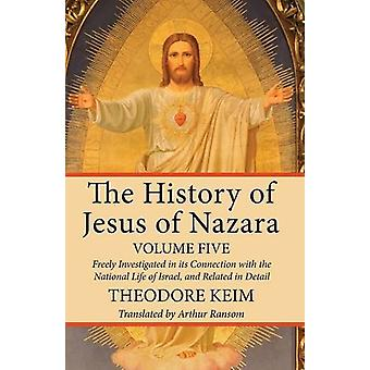 The History of Jesus of Nazara - Volume Five by Theodore Keim - 97815