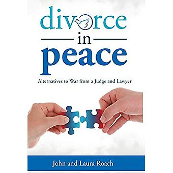 Divorce in Peace - Alternatives to War from a Judge and Lawyer by Prof