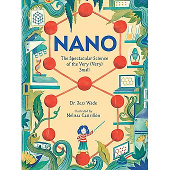 Nano The Spectacular Science of the Very Very Small by Jess Wade & Illustrated by Melissa Castrillon