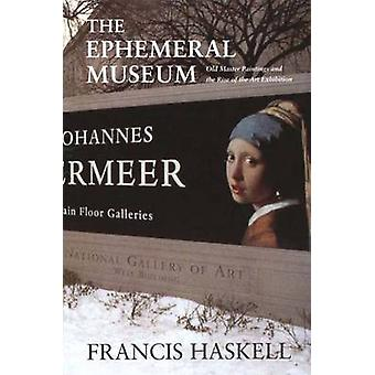 The Ephemeral Museum Old Master Paintings and the Rise of the Art Exhibition by Haskell & Francis
