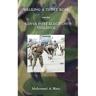 Walking a Tight Rope Amidst Kenya Post Election Violence by Wato & Mohamed