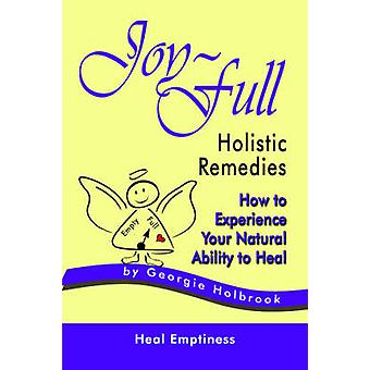 JOYFULL HOLISTIC REMEDIES How to Experience Your Natural Ability to Heal by Holbrook & Georgie