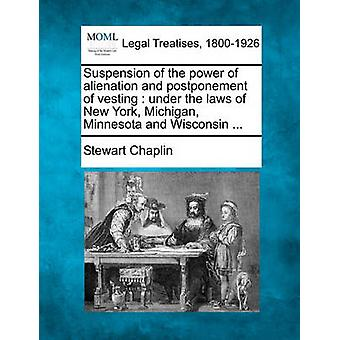Suspension of the power of alienation and postponement of vesting  under the laws of New York Michigan Minnesota and Wisconsin ... by Chaplin & Stewart
