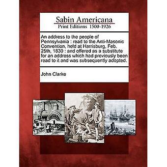 Eine Adresse für die Menschen in Pennsylvania Lesen des AntiMasonic-Übereinkommens in Harrisburg 25. Februar 1830 statt und bot als Ersatz für eine Adresse, die Sie gelesen hatte eine von & John Clarke