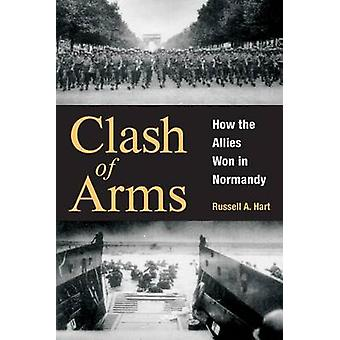 Clash of Arms - How the Allies Won in Normandy by R Hart - Russell A H