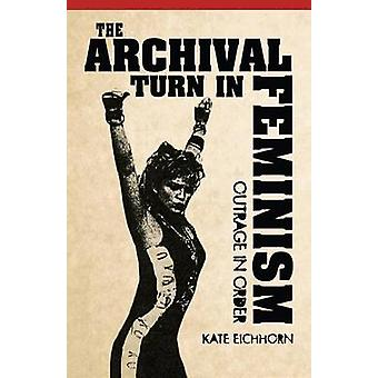 The Archival Turn in Feminism - Outrage in Order by Kate Eichhorn - 97