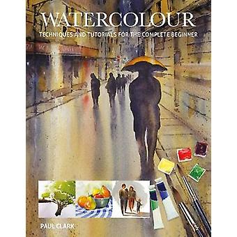 Watercolour - Techniques and Tutorials for the Complete Beginner by Pa