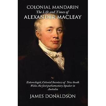 Colonial Mandarin - - The Life and Times of Alexander Macleay by James