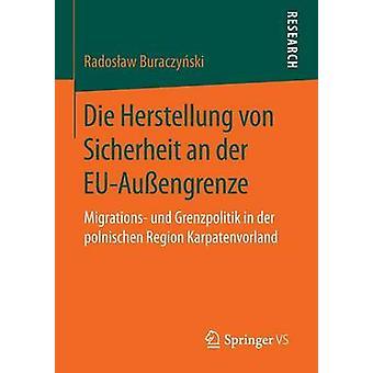 Die Herstellung von Sicherheit an der EUAuengrenze  Migrations und Grenzpolitik in der polnischen Region Karpatenvorland by Buraczyski & Radosaw