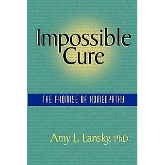Impossible Cure The Promise of Homeopathy by Lansky & Amy L.