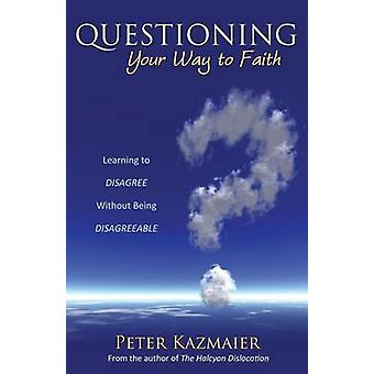 Questioning Your Way to Faith Learning to Disagree Without Being Disagreeable by Kazmaier & Peter