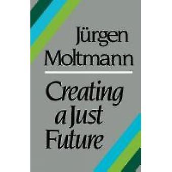 Creating a Just Future by Moltmann & Jurgen