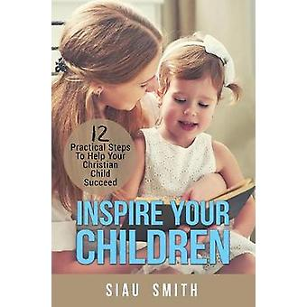 Inspire Your Children  12 Practical Steps To Help Your Christian Child Succeed by Smith & Siau