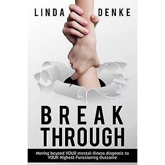 BREAKTHROUGH  Moving beyond YOUR mentalillness diagnosis to YOUR HighestFunctioning Outcome by Denke & Linda