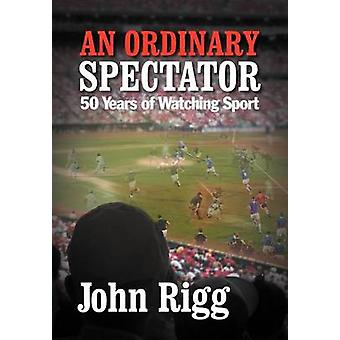 An Ordinary Spectator 50 Years of Watching Sport by Rigg & John