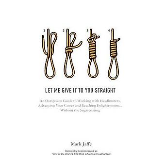 Let Me Give It To You Straight An Outspoken Guide to Working With Headhunters Advancing Your Career and Reaching Enlightenment... Without the Sugarcoating by Jaffe & Mark