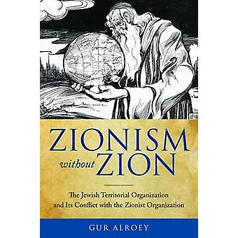 Zionism without Zion The Jewish Territorial Organization and Its Conflict with the Zionist Organization by Alroey & Gur