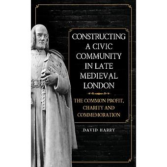 Constructing a Civic Community in Late Medieval London The Common Profit Charity and Commemoration by Harry & David