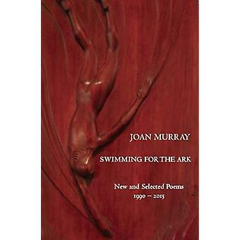 Swimming for the Ark - New & Selected Poems 1990-2015 by Joan Murray -