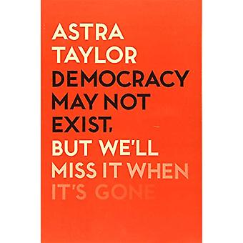 Democracy May Not Exist But We'll Miss it When It's Gone by Astra Tay