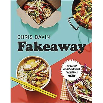 Fakeaway - Healthy Home-cooked Takeaway Meals by Chris Bavin - 9780241