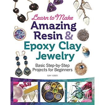 Learn to Make Amazing Resin amp Epoxy Clay Jewelry  Basic StepbyStep Projects for Beginners by Gay Isber