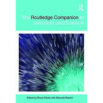 The Routledge Companion to Literature and Science by Edited by Bruce Clarke & Edited by Manuela Rossini