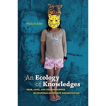 An Ecology of Knowledges  Fear Love and Technoscience in Guatemalan Forest Conservation by Micha Rahder