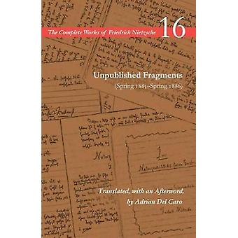 Unpublished Fragments Spring 1885Spring 1886 Volume 16 The Complete Works of Friedrich Nietzsche